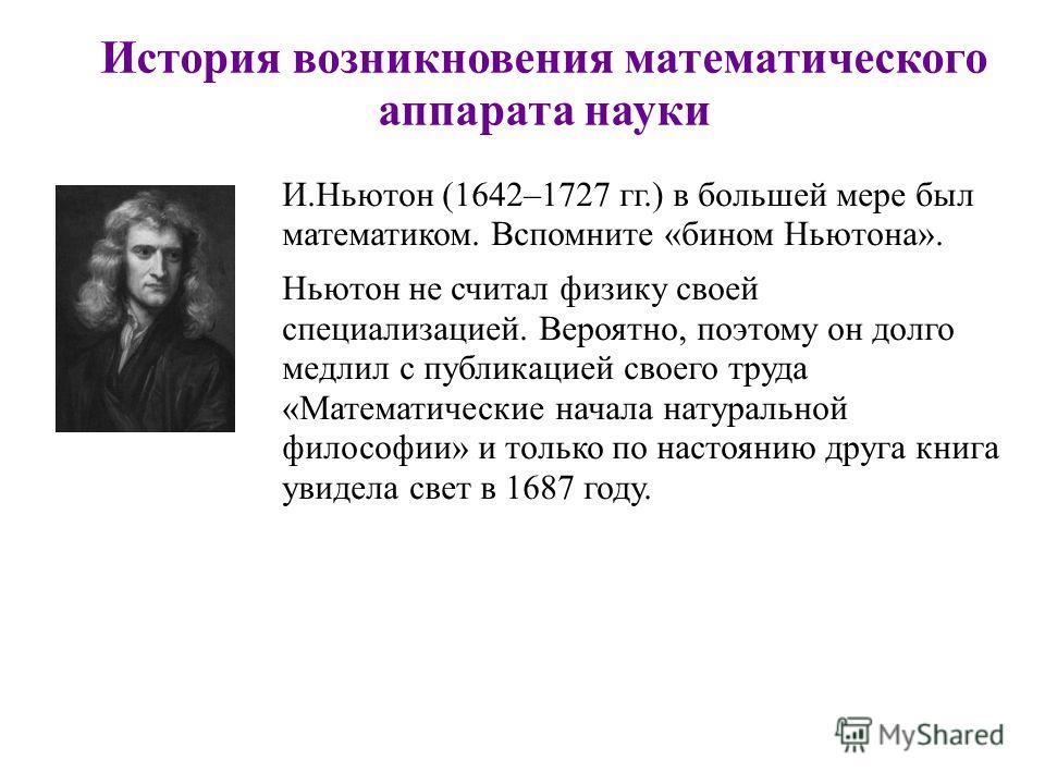 История возникновения математического аппарата науки И.Ньютон (1642–1727 гг.) в большей мере был математиком. Вспомните «бином Ньютона». Ньютон не считал физику своей специализацией. Вероятно, поэтому он долго медлил с публикацией своего труда «Матем