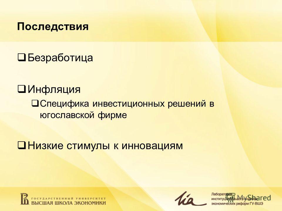 Последствия Безработица Инфляция Специфика инвестиционных решений в югославской фирме Низкие стимулы к инновациям