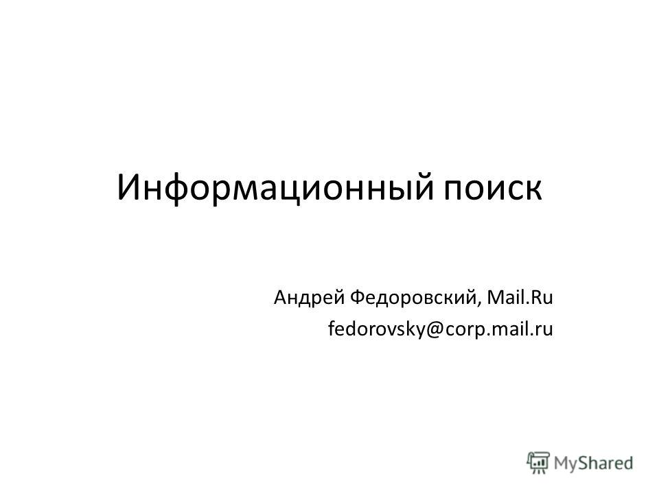 Информационный поиск Андрей Федоровский, Mail.Ru fedorovsky@corp.mail.ru
