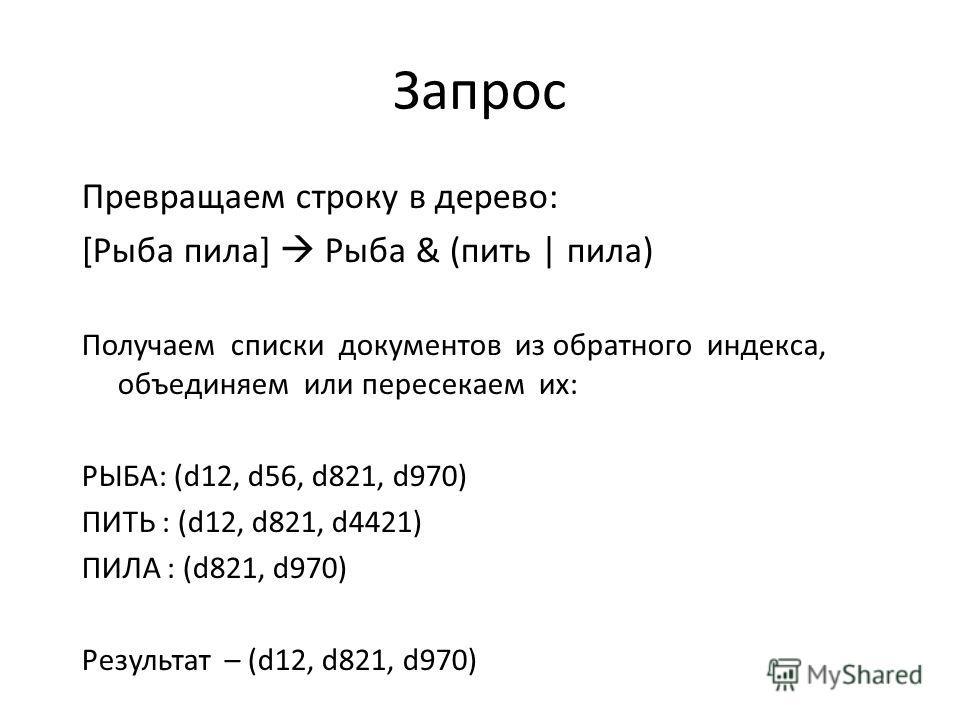 Запрос Превращаем строку в дерево: [Рыба пила] Рыба & (пить | пила) Получаем списки документов из обратного индекса, объединяем или пересекаем их: РЫБА: (d12, d56, d821, d970) ПИТЬ : (d12, d821, d4421) ПИЛА : (d821, d970) Результат – (d12, d821, d970
