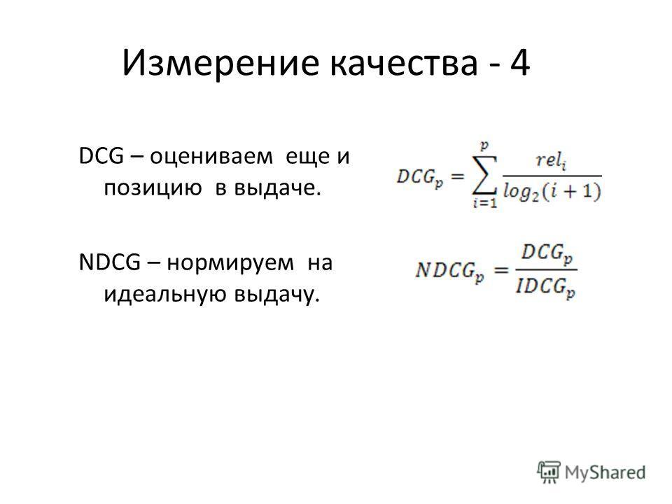 Измерение качества - 4 DCG – оцениваем еще и позицию в выдаче. NDCG – нормируем на идеальную выдачу.