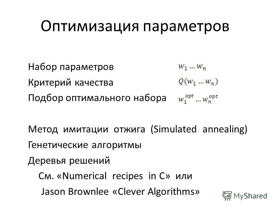 Оптимизация параметров Набор параметров Критерий качества Подбор оптимального набора Метод имитации отжига (Simulated annealing) Генетические алгоритмы Деревья решений См. «Numerical recipes in C» или Jason Brownlee «Clever Algorithms»