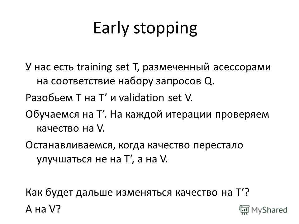 Early stopping У нас есть training set T, размеченный асессорами на соответствие набору запросов Q. Разобьем T на T и validation set V. Обучаемся на T. На каждой итерации проверяем качество на V. Останавливаемся, когда качество перестало улучшаться н