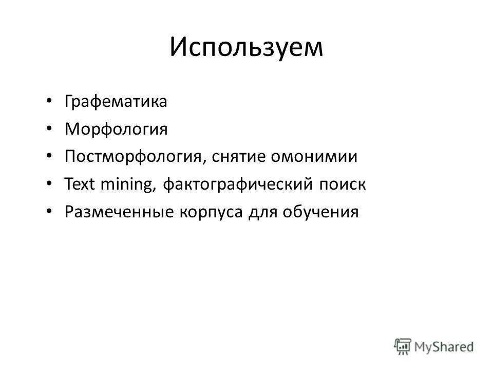 Используем Графематика Морфология Постморфология, снятие омонимии Text mining, фактографический поиск Размеченные корпуса для обучения