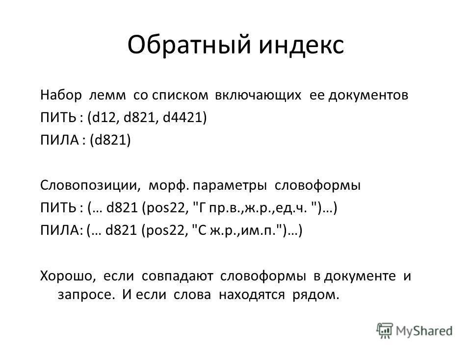 Обратный индекс Набор лемм со списком включающих ее документов ПИТЬ : (d12, d821, d4421) ПИЛА : (d821) Словопозиции, морф. параметры словоформы ПИТЬ : (… d821 (pos22,