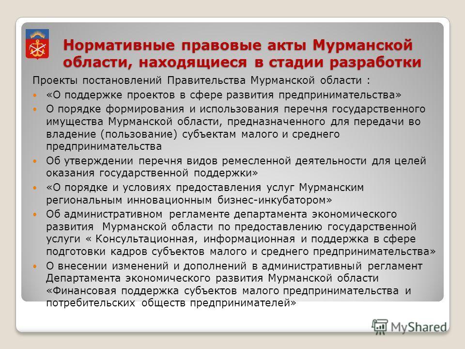 Нормативные правовые акты Мурманской области, находящиеся в стадии разработки Проекты постановлений Правительства Мурманской области : «О поддержке проектов в сфере развития предпринимательства» О порядке формирования и использования перечня государс