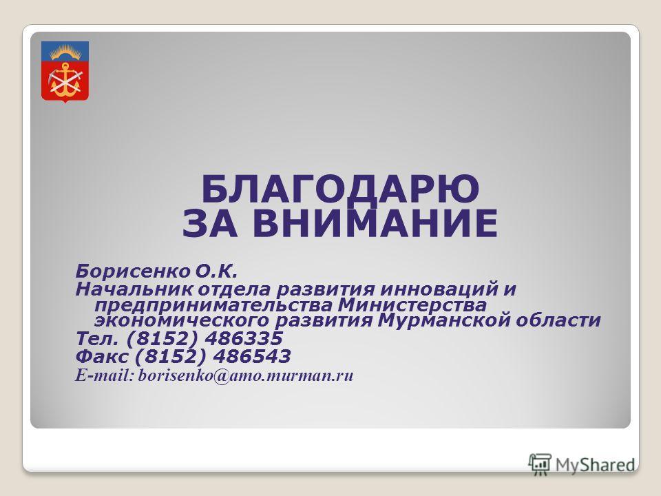 БЛАГОДАРЮ ЗА ВНИМАНИЕ Борисенко О.К. Начальник отдела развития инноваций и предпринимательства Министерства экономического развития Мурманской области Тел. (8152) 486335 Факс (8152) 486543 E-mail: borisenko@amo.murman.ru