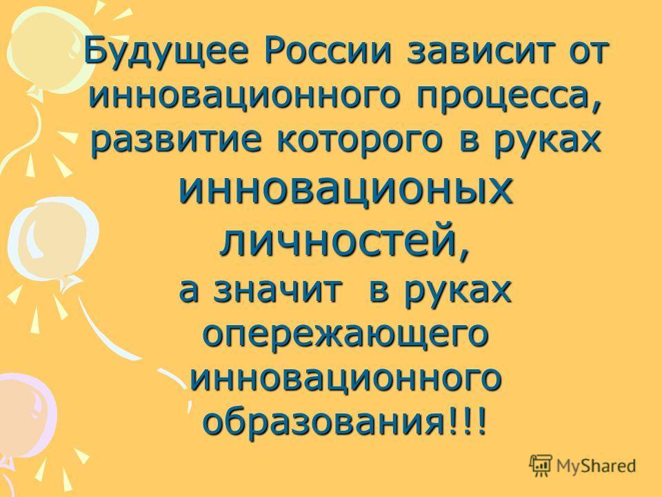 Будущее России зависит от инновационного процесса, развитие которого в руках инновационых личностей, а значит в руках опережающего инновационного образования!!!
