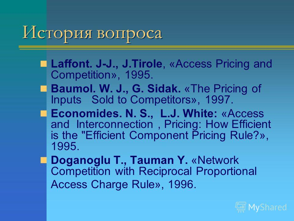 История вопроса Laffont. J-J., J.Tirole, «Access Pricing and Competition», 1995. Baumol. W. J., G. Sidak. «The Pricing of Inputs Sold to Competitors», 1997. Economides. N. S., L.J. White: «Access and Interconnection, Pricing: How Efficient is the