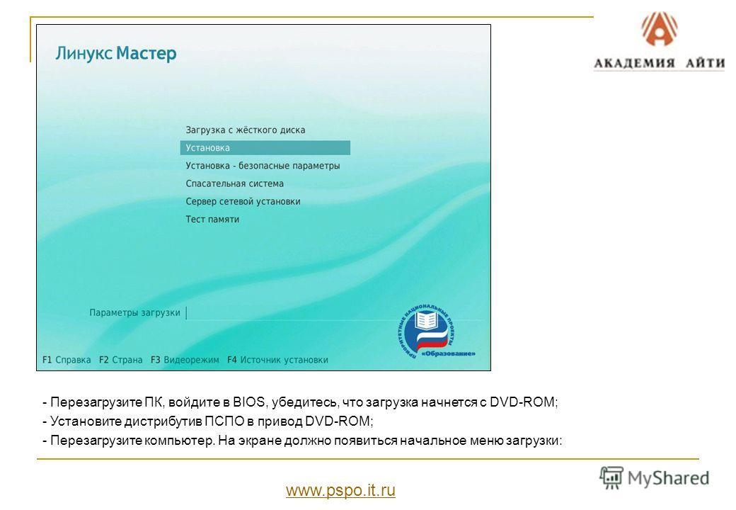 - Перезагрузите ПК, войдите в BIOS, убедитесь, что загрузка начнется с DVD-ROM; - Установите дистрибутив ПСПО в привод DVD-ROM; - Перезагрузите компьютер. На экране должно появиться начальное меню загрузки: www.pspo.it.ru