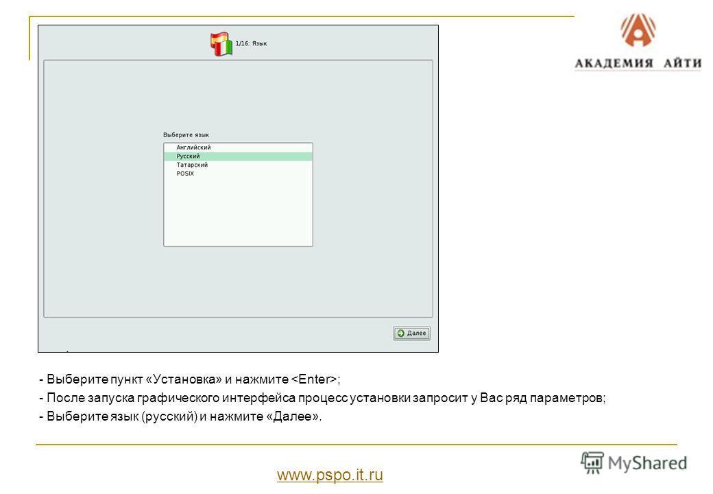 - Выберите пункт «Установка» и нажмите ; - После запуска графического интерфейса процесс установки запросит у Вас ряд параметров; - Выберите язык (русский) и нажмите «Далее». www.pspo.it.ru