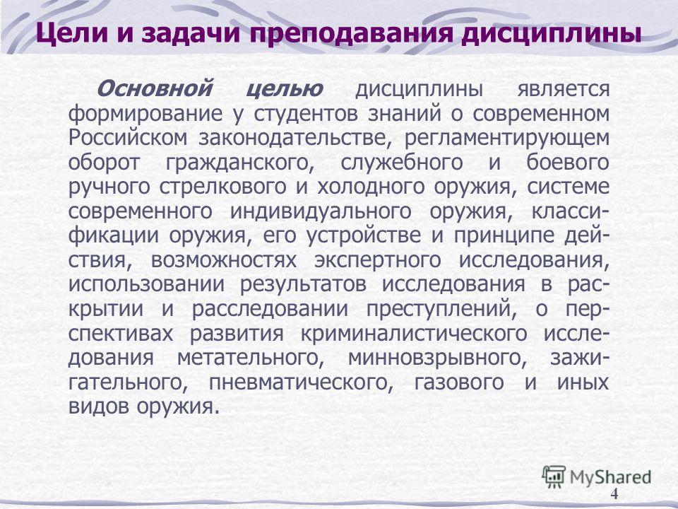 4 Цели и задачи преподавания дисциплины Основной целью дисциплины является формирование у студентов знаний о современном Российском законодательстве, регламентирующем оборот гражданского, служебного и боевого ручного стрелкового и холодного оружия, с