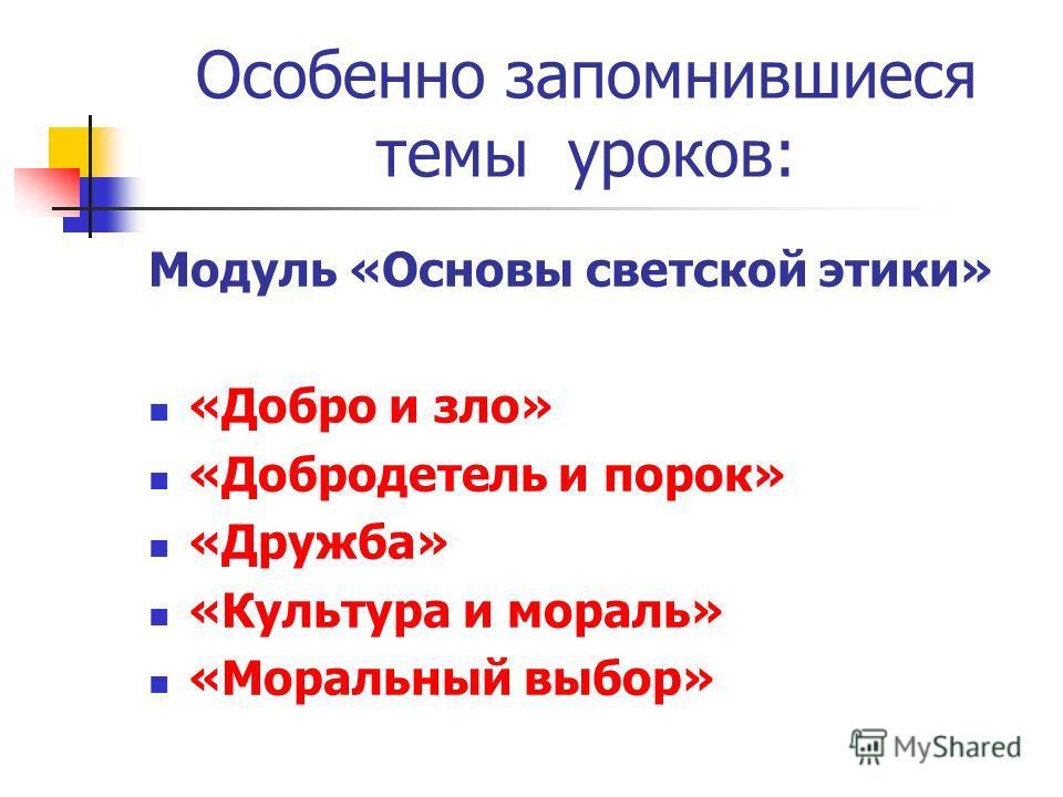 Особенно запомнившиеся темы уроков: Модуль «Основы светской этики» «Добро и зло» «Добродетель и порок» «Дружба» «Культура и мораль» «Моральный выбор»