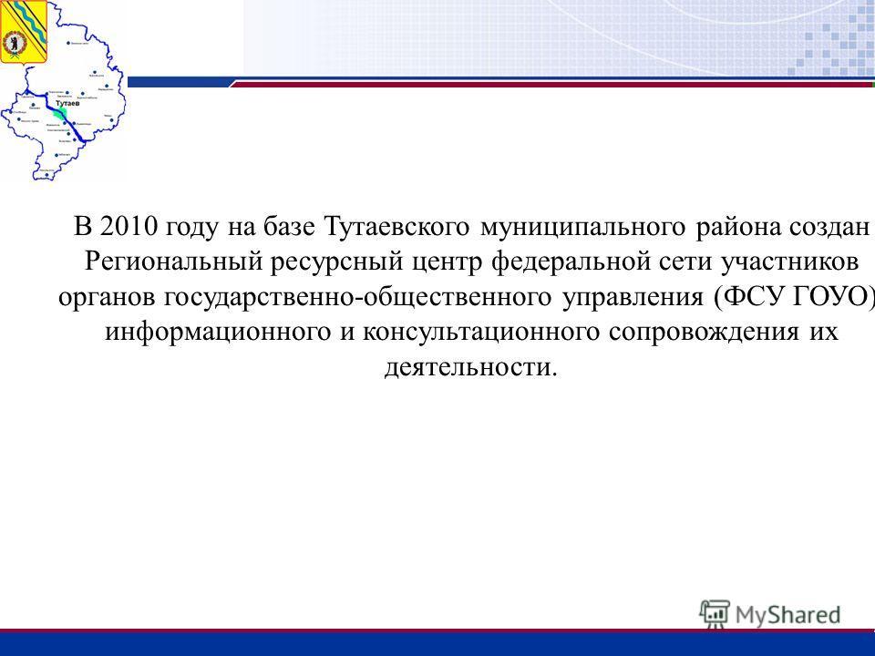 В 2010 году на базе Тутаевского муниципального района создан Региональный ресурсный центр федеральной сети участников органов государственно-общественного управления (ФСУ ГОУО), информационного и консультационного сопровождения их деятельности.