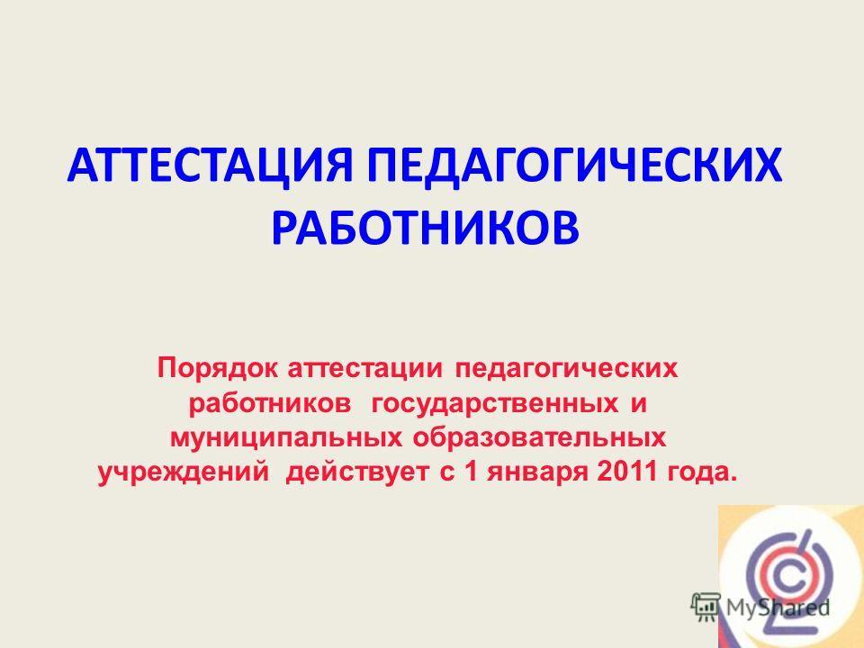 АТТЕСТАЦИЯ ПЕДАГОГИЧЕСКИХ РАБОТНИКОВ Порядок аттестации педагогических работников государственных и муниципальных образовательных учреждений действует с 1 января 2011 года.