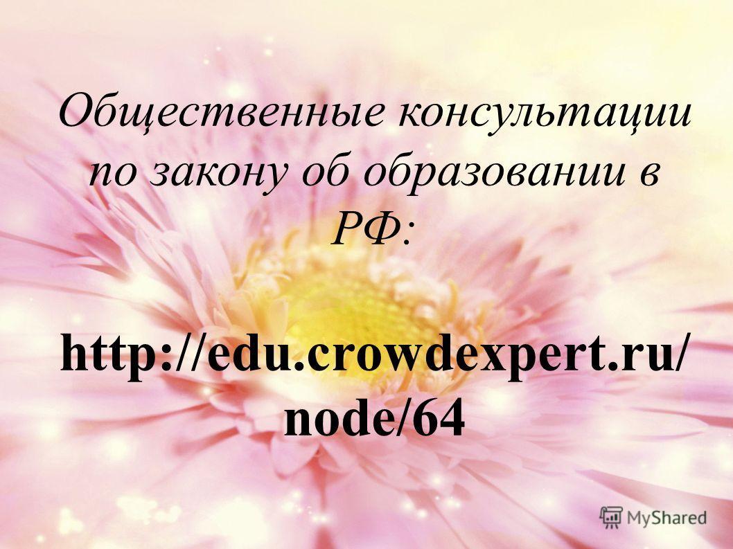 Общественные консультации по закону об образовании в РФ: http://edu.crowdexpert.ru/ node/64