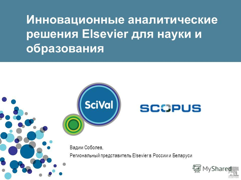 Инновационные аналитические решения Elsevier для науки и образования Вадим Соболев, Региональный представитель Elsevier в России и Беларуси
