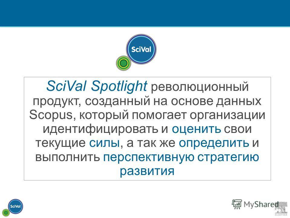 SciVal Spotlight революционный продукт, созданный на основе данных Scopus, который помогает организации идентифицировать и оценить свои текущие силы, а так же определить и выполнить перспективную стратегию развития