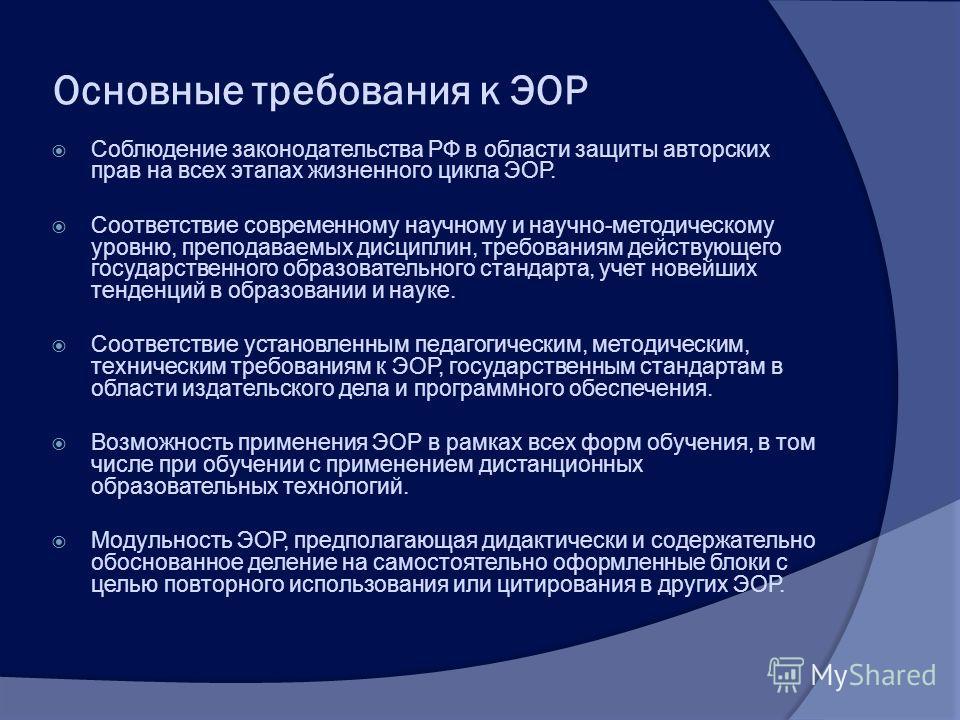 Основные требования к ЭОР Соблюдение законодательства РФ в области защиты авторских прав на всех этапах жизненного цикла ЭОР. Соответствие современному научному и научно-методическому уровню, преподаваемых дисциплин, требованиям действующего государс