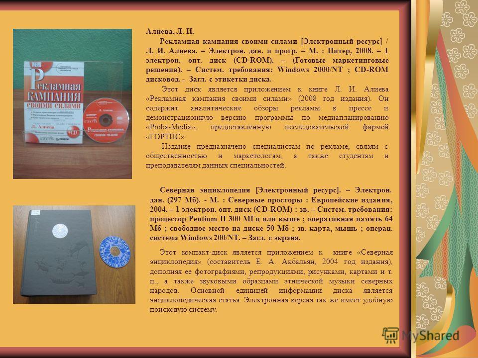 Алиева, Л. И. Рекламная кампания своими силами [Электронный ресурс] / Л. И. Алиева. – Электрон. дан. и прогр. – М. : Питер, 2008. – 1 электрон. опт. диск (СD-ROM). – (Готовые маркетинговые решения). – Систем. требования: Windows 2000/NT ; СD-ROM диск