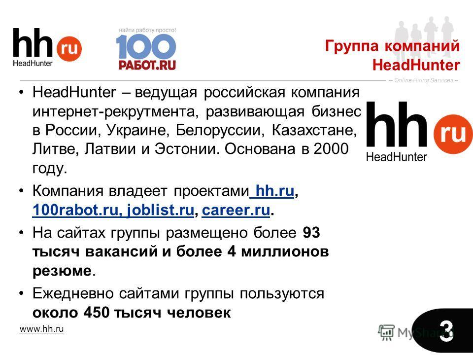 www.hh.ru Online Hiring Services 3 Группа компаний HeadHunter HeadHunter – ведущая российская компания интернет-рекрутмента, развивающая бизнес в России, Украине, Белоруссии, Казахстане, Литве, Латвии и Эстонии. Основана в 2000 году. Компания владеет