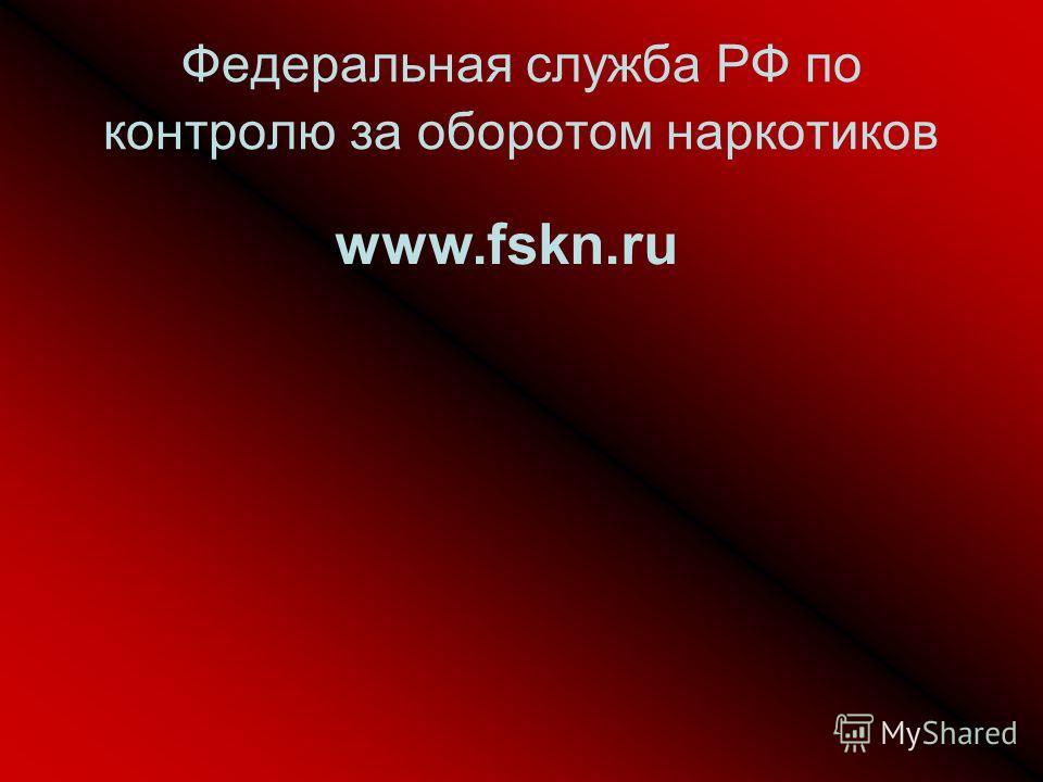 Федеральная служба РФ по контролю за оборотом наркотиков www.fskn.ru