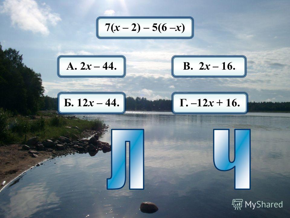 7(х – 2) – 5(6 –х) А. 2х – 44. Б. 12х – 44. В. 2х – 16. Г. –12х + 16.