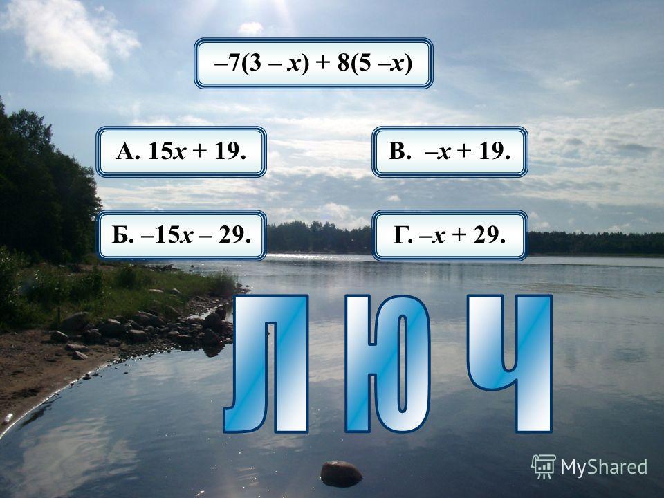 –7(3 – х) + 8(5 –х) А. 15х + 19. Б. –15х – 29. В. –х + 19. Г. –х + 29.