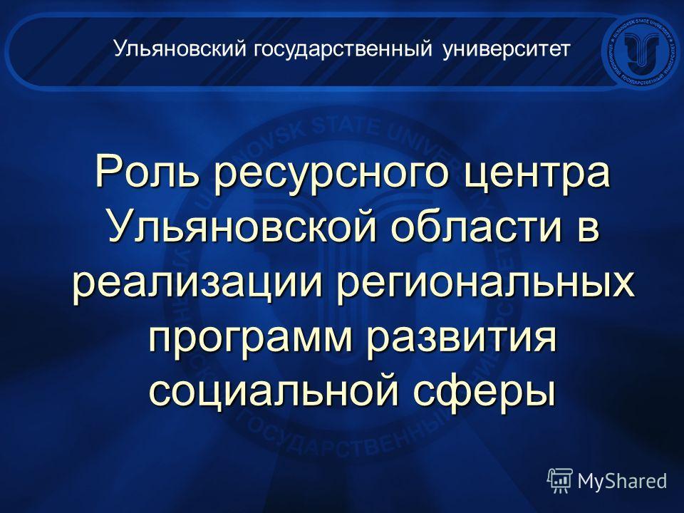 Роль ресурсного центра Ульяновской области в реализации региональных программ развития социальной сферы Ульяновский государственный университет