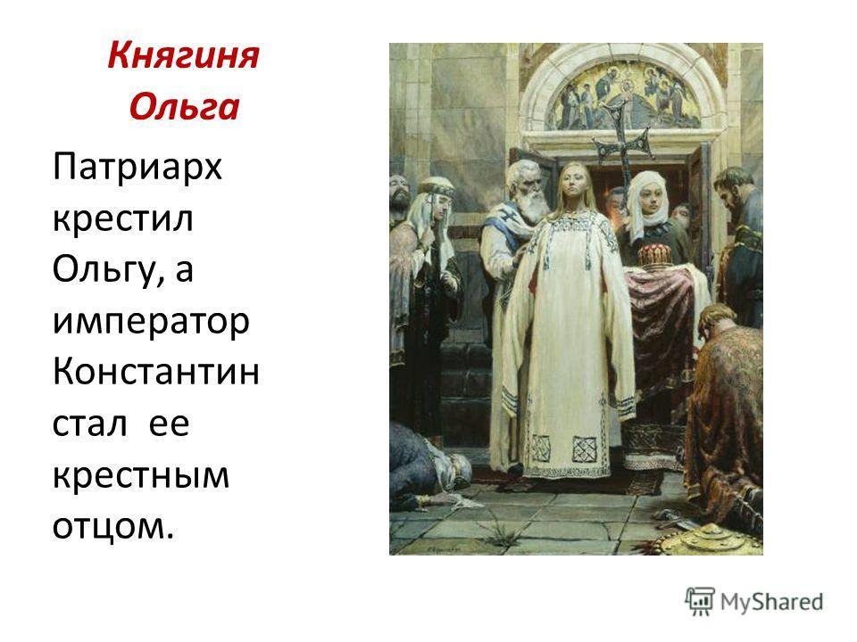Княгиня Ольга Патриарх крестил Ольгу, а император Константин стал ее крестным отцом.