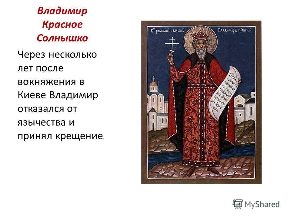 Владимир Красное Солнышко Через несколько лет после вокняжения в Киеве Владимир отказался от язычества и принял крещение.