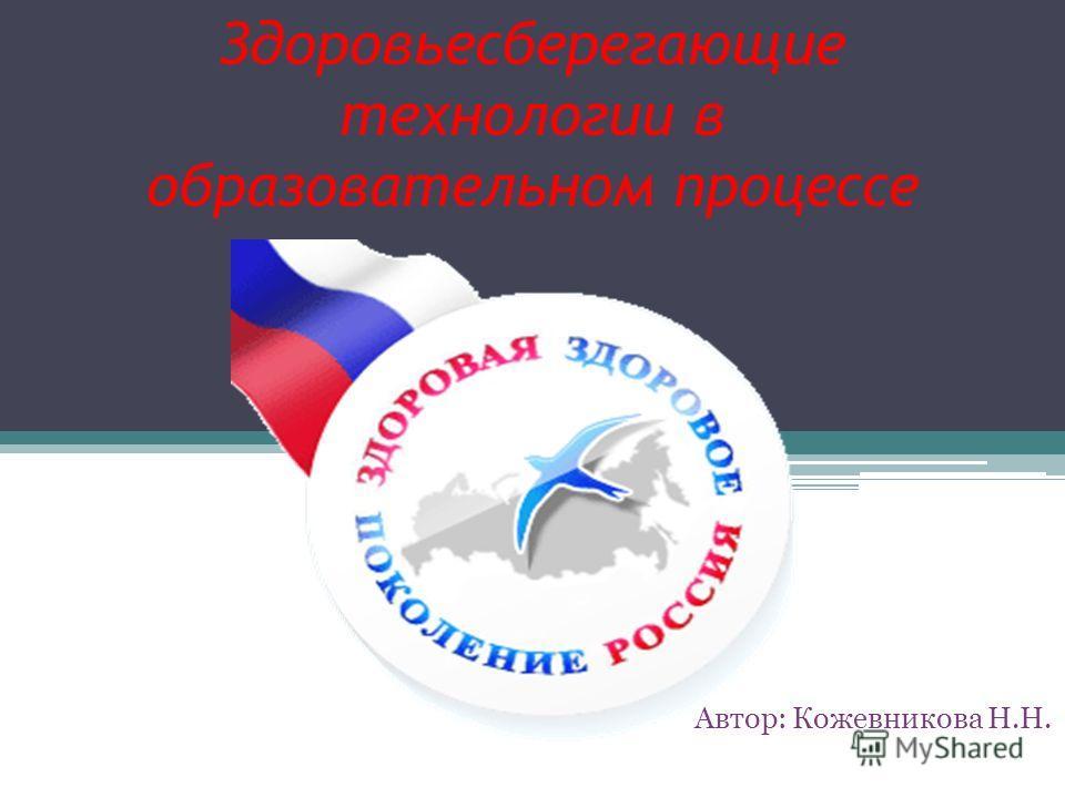 Здоровьесберегающие технологии в образовательном процессе Автор: Кожевникова Н.Н.