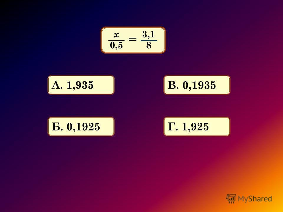 х 0,5 3,1 8 = А. 1,935 Б. 0,1925 В. 0,1935 Г. 1,925
