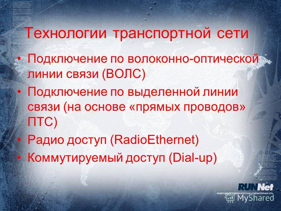 Технологии транспортной сети Подключение по волоконно-оптической линии связи (ВОЛС) Подключение по выделенной линии связи (на основе «прямых проводов» ПТС) Радио доступ (RadioEthernet) Коммутируемый доступ (Dial-up)