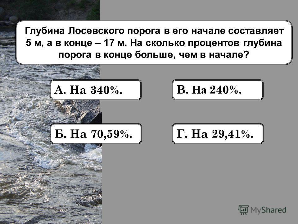 Глубина Лосевского порога в его начале составляет 5 м, а в конце – 17 м. На сколько процентов глубина порога в конце больше, чем в начале? А. На 340%. Б. На 70,59%. В. На 240%. Г. На 29,41%.