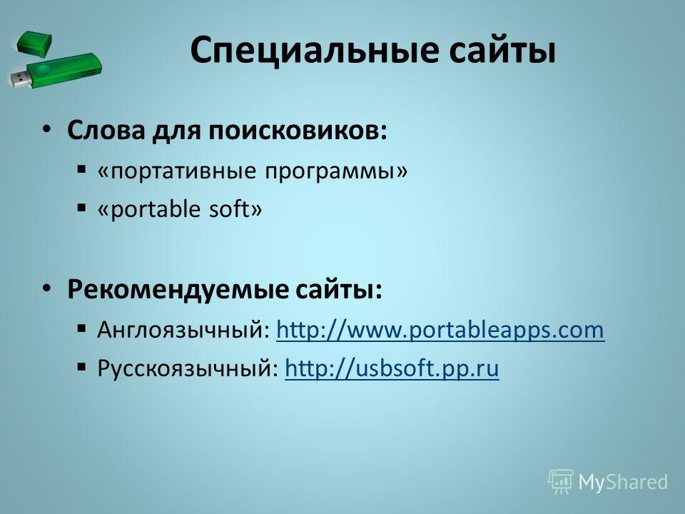 Специальные сайты Слова для поисковиков: «портативные программы» «portable soft» Рекомендуемые сайты: Англоязычный: http://www.portableapps.comhttp://www.portableapps.com Русскоязычный: http://usbsoft.pp.ruhttp://usbsoft.pp.ru