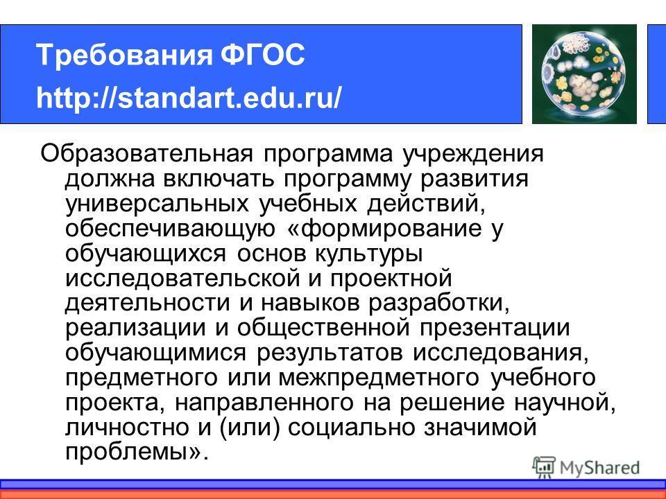 Требования ФГОС http://standart.edu.ru/ Образовательная программа учреждения должна включать программу развития универсальных учебных действий, обеспечивающую «формирование у обучающихся основ культуры исследовательской и проектной деятельности и нав