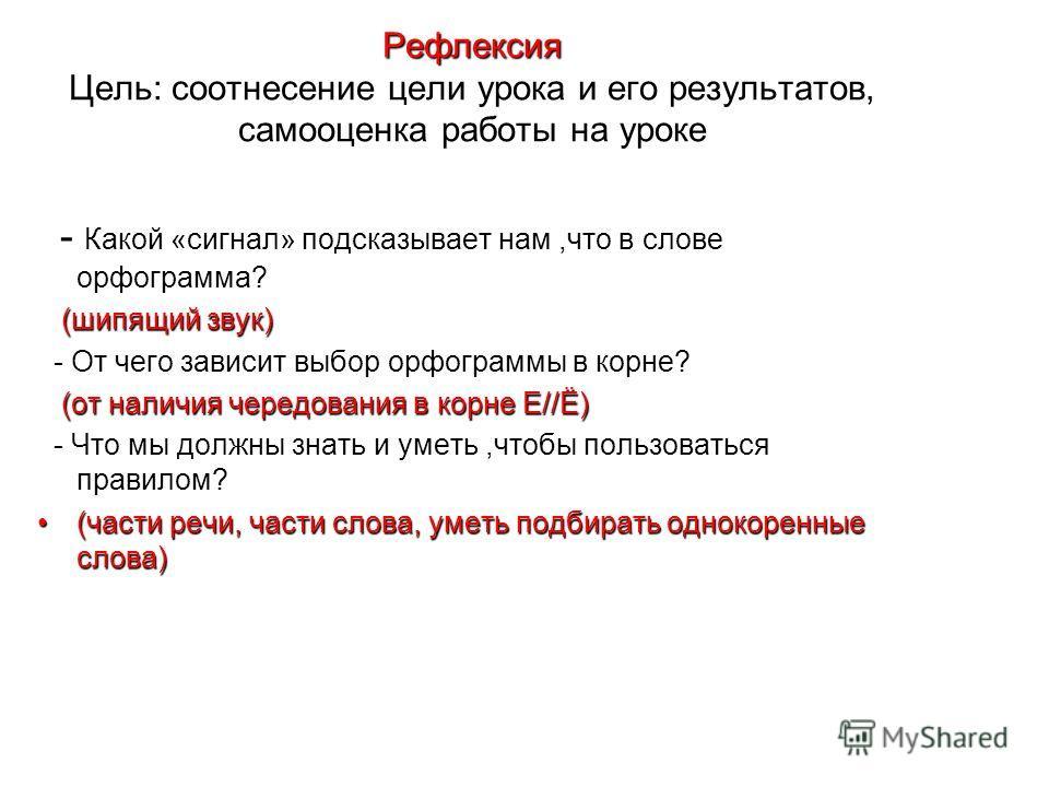Рефлексия Рефлексия Цель: соотнесение цели урока и его результатов, самооценка работы на уроке - Какой «сигнал» подсказывает нам,что в слове орфограмма? (шипящий звук) (шипящий звук) - От чего зависит выбор орфограммы в корне? (от наличия чередования