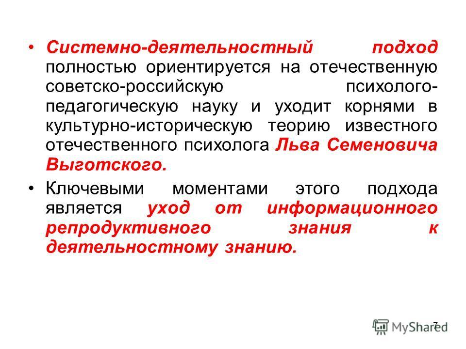 Системно-деятельностный подход полностью ориентируется на отечественную советско-российскую психолого- педагогическую науку и уходит корнями в культурно-историческую теорию известного отечественного психолога Льва Семеновича Выготского. Ключевыми мом