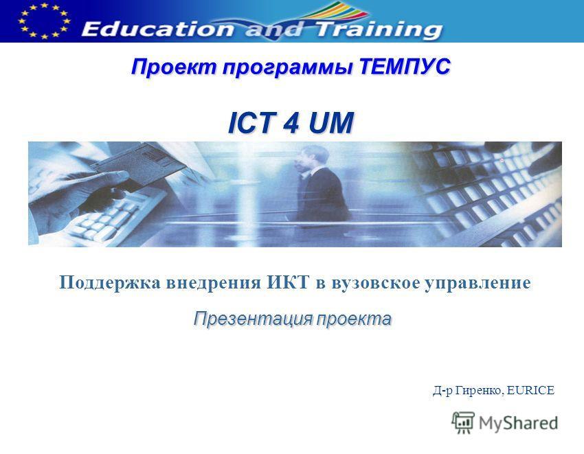 Проект программы ТЕМПУС ICT 4 UM Презентация проекта Д-р Гиренко, EURICE Поддержка внедрения ИКТ в вузовское управление