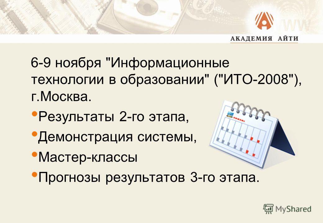 6-9 ноября Информационные технологии в образовании (ИТО-2008), г.Москва. Результаты 2-го этапа, Демонстрация системы, Мастер-классы Прогнозы результатов 3-го этапа.
