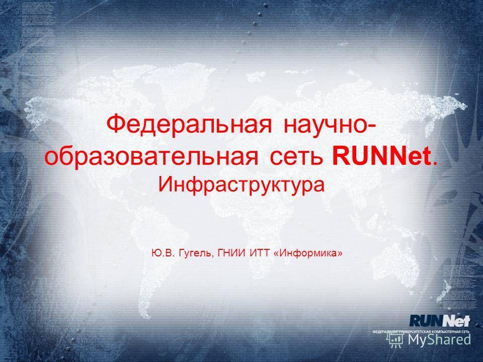 Федеральная научно- образовательная сеть RUNNet. Инфраструктура Ю.В. Гугель, ГНИИ ИТТ «Информика»