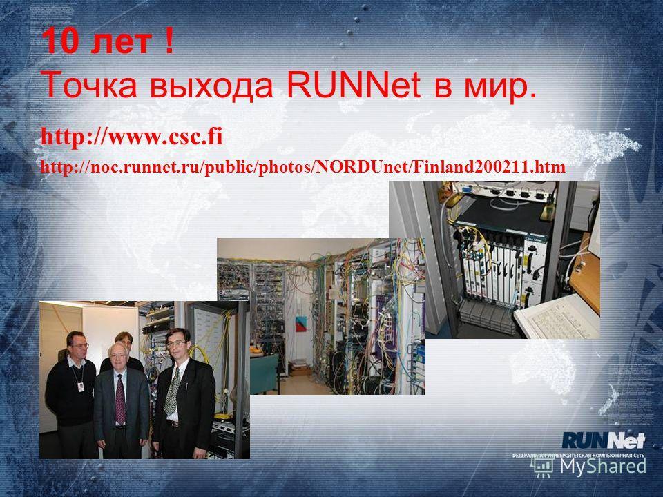 10 лет ! Точка выхода RUNNet в мир. http://www.csc.fi http://noc.runnet.ru/public/photos/NORDUnet/Finland200211.htm