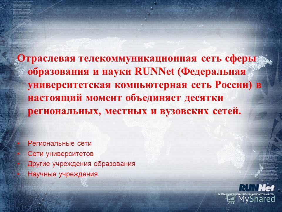 Отраслевая телекоммуникационная сеть сферы образования и науки RUNNet (Федеральная университетская компьютерная сеть России) в настоящий момент объединяет десятки региональных, местных и вузовских сетей. Региональные сети Cети университетов Другие уч