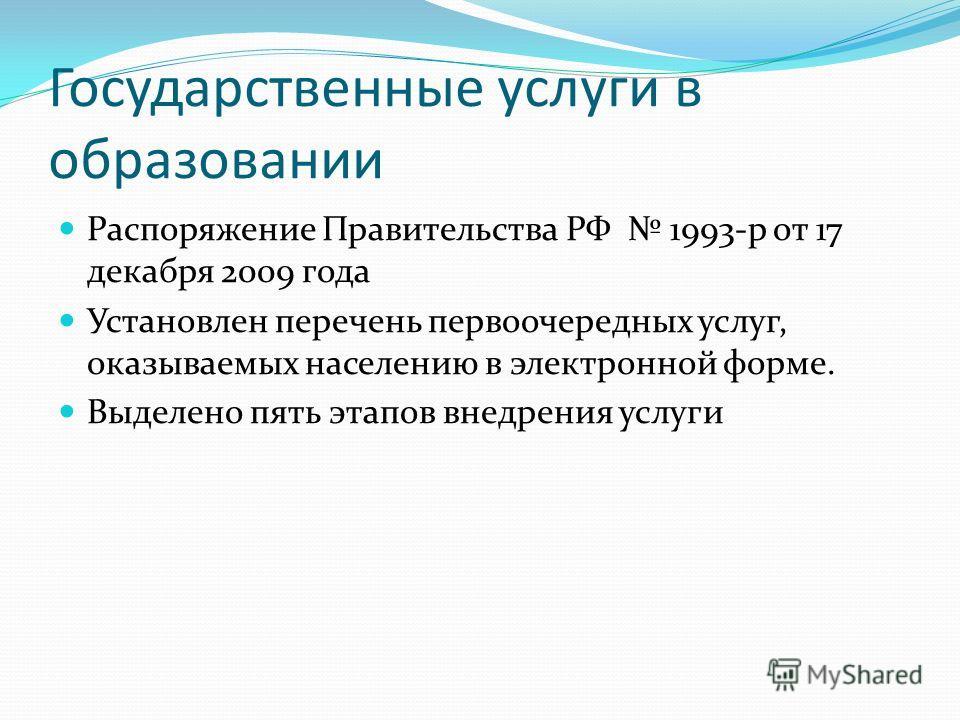 Государственные услуги в образовании Распоряжение Правительства РФ 1993-р от 17 декабря 2009 года Установлен перечень первоочередных услуг, оказываемых населению в электронной форме. Выделено пять этапов внедрения услуги