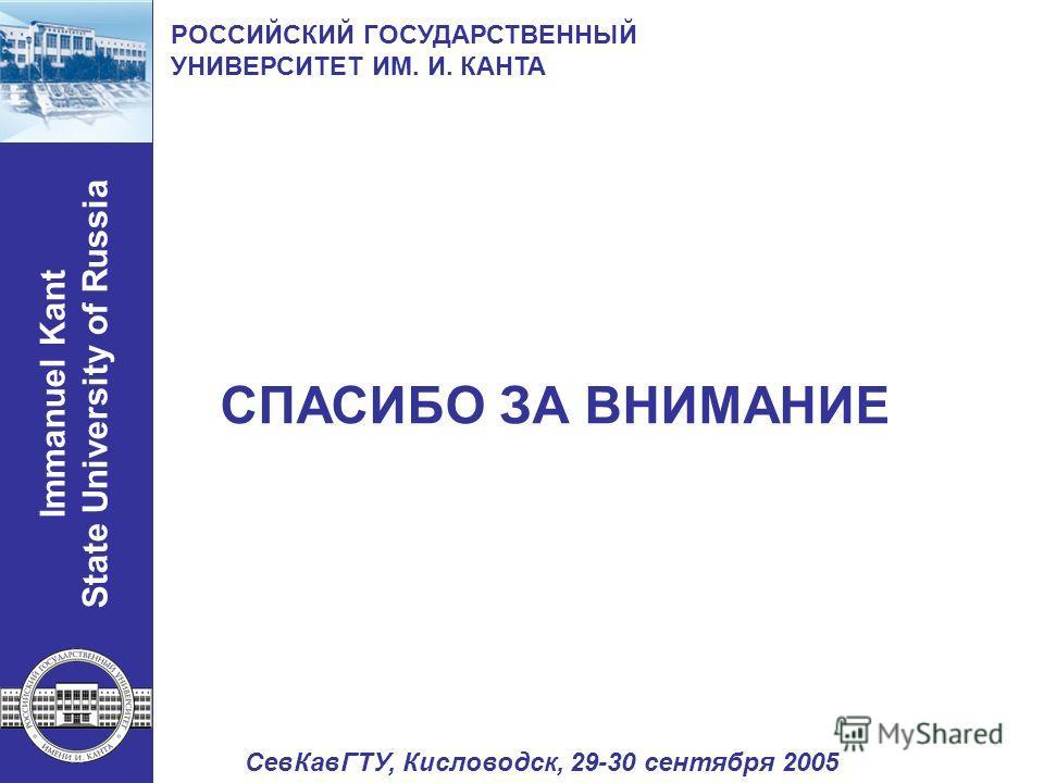 Immanuel Kant State University of Russia РОССИЙСКИЙ ГОСУДАРСТВЕННЫЙ УНИВЕРСИТЕТ ИМ. И. КАНТА СПАСИБО ЗА ВНИМАНИЕ СевКавГТУ, Кисловодск, 29-30 сентября 2005
