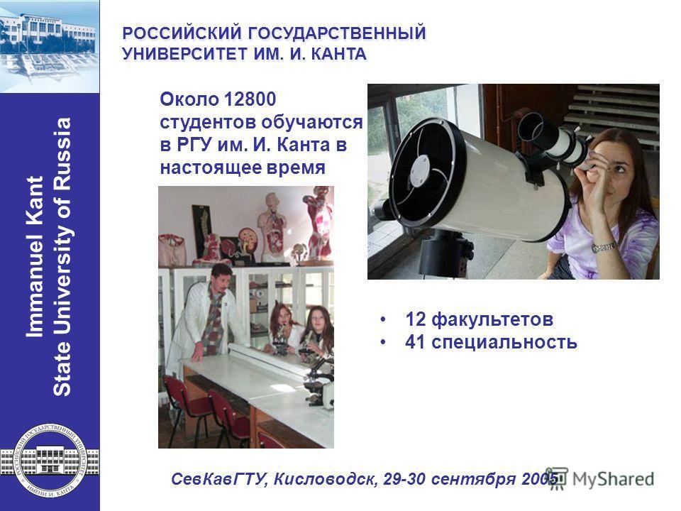 12 факультетов 41 специальность Около 12800 студентов обучаются в РГУ им. И. Канта в настоящее время Immanuel Kant State University of Russia РОССИЙСКИЙ ГОСУДАРСТВЕННЫЙ УНИВЕРСИТЕТ ИМ. И. КАНТА РОССИЙСКИЙ ГОСУДАРСТВЕННЫЙ УНИВЕРСИТЕТ ИМ. И. КАНТА СевК