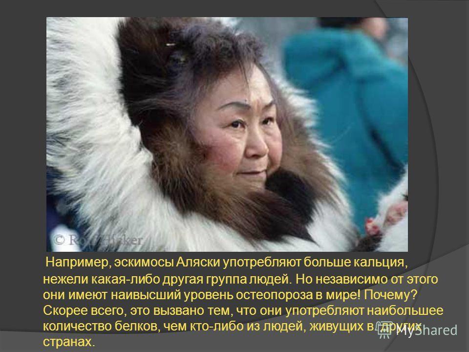 Например, эскимосы Аляски употребляют больше кальция, нежели какая-либо другая группа людей. Но независимо от этого они имеют наивысший уровень остеопороза в мире! Почему? Скорее всего, это вызвано тем, что они употребляют наибольшее количество белко
