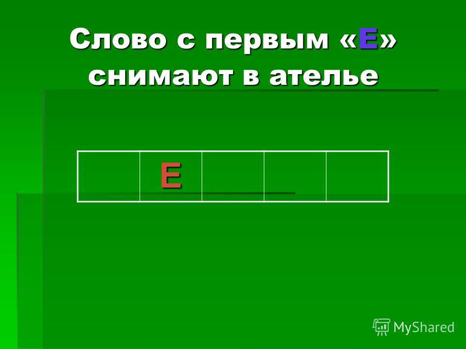 Слово с первым «Е» снимают в ателье Е