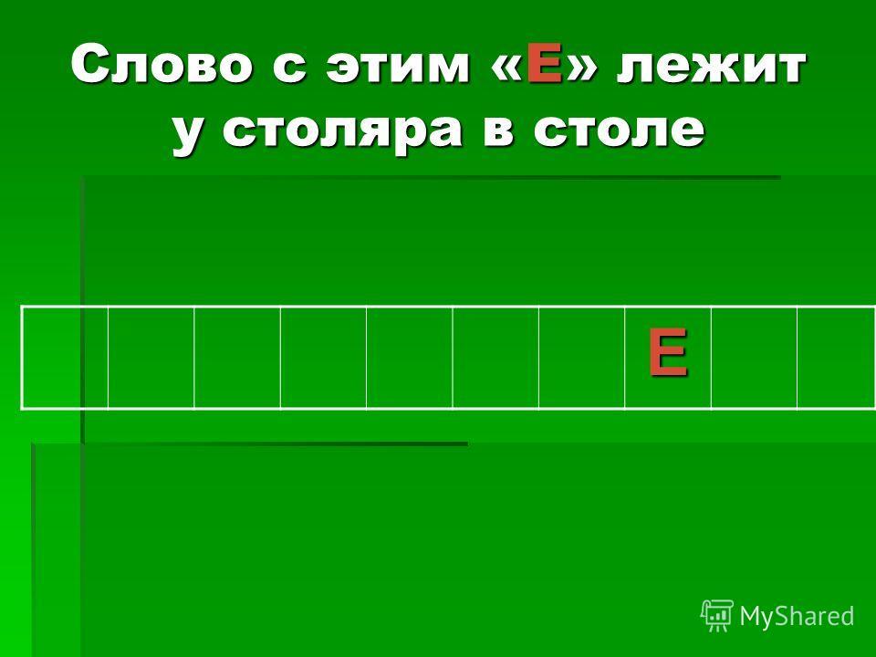 Слово с этим «Е» лежит у столяра в столе Е